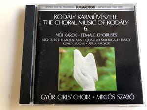 The Choral Music of Kodály 6. / Female Choruses - Női Karok / Nights in the Mountains, Quattro Madrigali, Fancy, Csalfa Sugár, Árva Vagyok / Győr Girl's Choir / Conducted by Miklós Szabó / Hungaroton Audio CD 1998 / HCD 12948 (HCD12948)