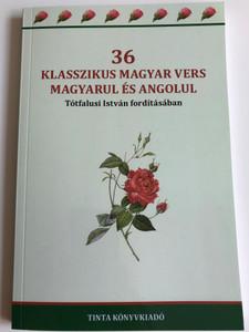 36 Klasszikus Magyar Vers Magyarul és Angolul / 36 Classic hungarian poems in english and hungarian / Translation: Tótfalusi István / Tinta Könyvkiadó 2019 (9789634091721)