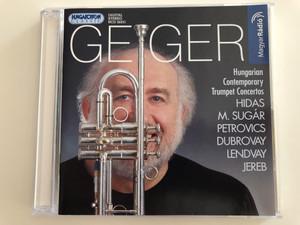 György Geiger - Hungarian Contemporary Trumpet Concertos / Hidas, M. Sugár, Petrovics, Dubrovay, Lendvay, Jereb / Hungaroton Classic Audio CD 2004 / HCD 32251 (5991813225122)