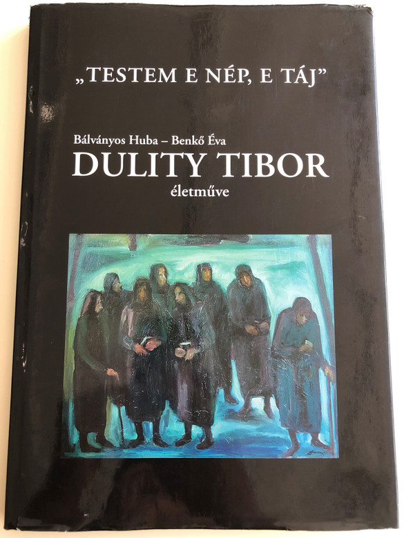 """Testem e Nép, e táj"" by Bálványos Huba, Benkő Éva / Dulity Tibor életműve / ""My body is these people, this landscape"" The life work of Hungarian painter, Tibor Dulity / Essay book / With English, French, German and Serbian summary / Kreatív Dekor Kft. / Hardcover 2006 (9630601435)"