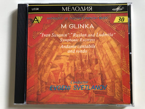 "M. Glinka - ""Ivan Susanin"", ""Ruslan and Ludmila"" / Symphonic Excerpts / Andante cantabile and rondo / Conductor Evgeni Svetlanov / Antholohy of Russian Symphony Music 30 / Melodiya Audio CD 1991 (SUCD 10-00166)"