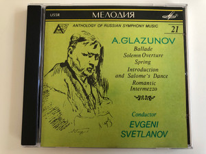 Anthology of Russian Symphony Music / A. Glazunov ‎– Ballade, Solemn Overture, Spring, Introduction and Salome's Dance, Romantic Intermezzo / Conductor: Evgeni Svetlanov / Мелодия ‎Audio CD 1991 / SUCD 10-00158