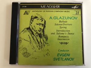 Anthology of Russian Symphony Music / A. Glazunov – Ballade, Solemn Overture, Spring, Introduction and Salome's Dance, Romantic Intermezzo / Conductor: Evgeni Svetlanov / Мелодия Audio CD 1991 / SUCD 10-00158