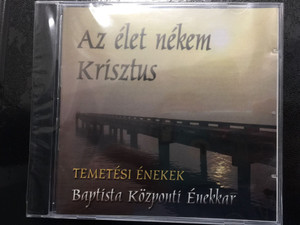 Az élet nékem Krisztus - Temetési énekek / Baptista Központi énekkar / For to me to live is Christ / Baptist funeral songs & hymns / Conducted by Oláh Gábor / Audio CD BMM 2010 CL01 (BMM2010)