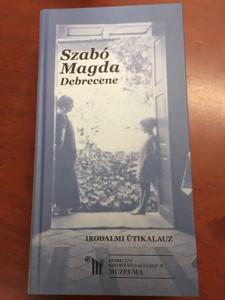 Szabó Magda Debrecene / Irodalmi Útikalauz / Hungarian language Literary Guide to the city of Debrecen / Debreceni Református Kollégium Múzeuma / Hardcover 2018 (9789639322219)
