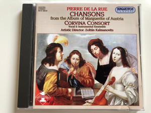Pierre de la Rue - Chansons From Album Of Marguerite Of Austria / Corvina Consort Vocal & Instrumental Ensemble / Artistic Director: Zoltan Kalmanovits / Hungaroton Classic Audio CD 2001 Stereo / HCD 32018