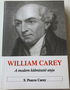 William Carey - A Modern Misszió Atyja / William Carey by S. Pearce Carey / Hungarian Language Edition (9789637369322)