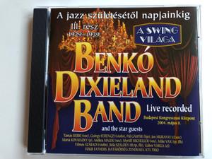A Jazz Születésétől Napjainkig III. Rész 1929-1939 / Benkó Dixieland Band and The Star Guests / Live Recorded / Budapest Kongresszusi Kozpont 2004. majus 8. / A Swing Vilaga / Bencolor Audio CD 2004 / BEN-CD 5435