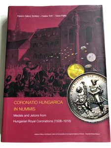 Coronatio Hungarica In Nummis - English language Catalog of Hungarian Medals and Jetons from Hungarian Royal Coronations 1508-1916 / A magyar uralkodók koronázási érmei és zsetonjai / Soltész Ferenc Gábor, Tóth Csaba, Pálffy Géza (9789634161660)