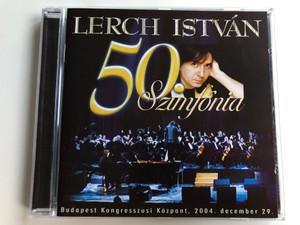 Lerch István – 50. Szimfónia / Budapest Kongresszusi Kozpont, 2004. december 29. / Tom-Tom Records Audio CD 2005 / TTCD-71