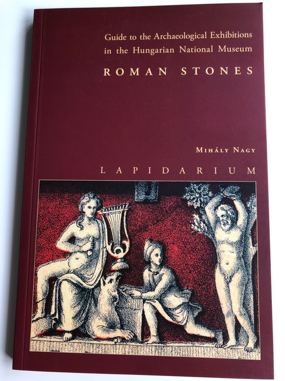 Roman stones by Mihály Nagy - Lapidarium / Guide to the Archeological Exhibitions in the Hungarian National Museum / Magyar Nemzeti Múzeum 2012 / Paperback (9786155209024)