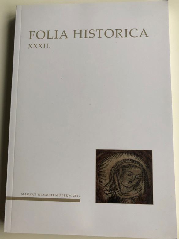 Folia Historica XXXII. / Magyar Nemzeti Múzeum 2017 / Paperback / A Magyar nemzeti Múzeum Történeti Évkönyve / Hungarian language Essays, Publications, Workshops / 2016 Historical Yearbook of the Hungarian National Museum (ISSN 01336622)