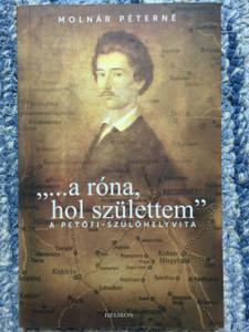 """""""... a róna, hol születtem"""" - A Petőfi-szülőhelyvita by Molnár Péterné / The debate about the birthplace of Sándor Petőfi / Helikon kiadó / Paperback (9789632274539)"""