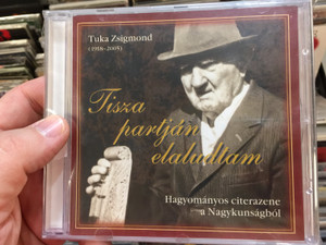 Tuka Zsigmond (1918 - 2005) – Tisza partjan elaludtam / Hagyomanyos citerazene a Nagykunságbol / Balogh Songs Audio CD 2018 / BS-CD 28
