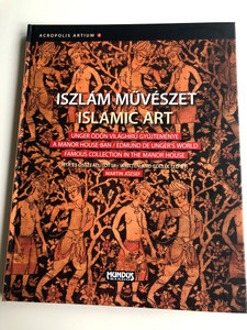 Islamic Art / Iszlám Művészet by Martin József/ A Manor House-Ban / Edmund de Unger's World / Famous Collection in the Manor House / Acropolis Artium / Mundus kiadó 2010 (9789639501102)