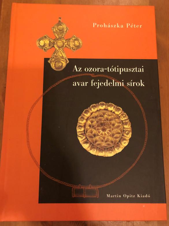 Az ozora-tótipusztai avar fejedelmi sírok by Prohászka Péter / Martin Opitz kiadó / Paperback 2012 (9789639987111)