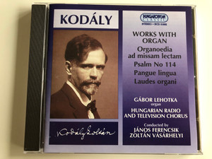 Kodaly - Works With Organ / Organoedia ad missam lectam, Psalm No 114, Pangue lingua, Laudes Organi / Organ: Gabor Lehotka / Hungarian Radio And Television Chorus / Conducted By: Janos Ferencsik, Zoltan Vasarhelyi / Hungaroton Classic Audio CD 1997 Stereo / HCD 31682