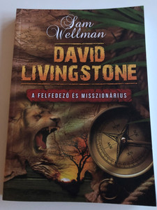 David Livingstone by Sam Wellman / A felfedező és Misszionárius / Hungarian edition of David Livingstone. Explorer and Missionary / Amana 7 Kiadó 2017 / Paperback (9789637657146)