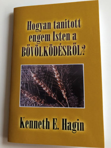 Hogyan tanított engem Isten a Bővölködésről? by Kenneth E. Hagin / Hungarian edition of How God taught me about Prosperity / Translated by Dezsényi István / Amana 7 kiadó 2007 / Paperback (9789637657054)