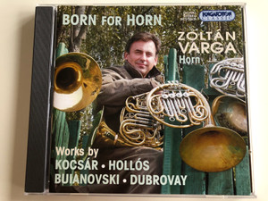 Born For Horn - Zoltán Varga, horn / Works By Kocsár, Hollós, Buianovski, Dubrovay / Hungaroton Classic ‎Audio CD 2002 Stereo / HCD 32176