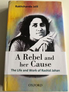 A Rebel and her Cause by Rakhshanda Jalil / The Life and Work of Rashid Jahan / Oxford University Press 2015 / Hardcover (9780199401680)