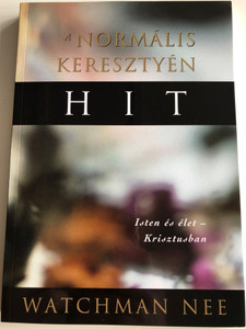 A Normális Keresztyén Hit by Watchman Nee / Isten és élet - Krisztusban / Hungarian edition of The Normal Christian Faith / Living Stream Ministry 1999 / Az Élet Folyama Alapítvány / Paperback (9780736305617)