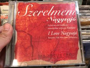 Szerelmem Nagysajó = I Love Nagysajó / Szerelem Első Hallásra: Romantikus Népzene Erdélyből = Romantic Folk Music From Transylvania / Fonó Records Audio CD 2005 / FA 228-2