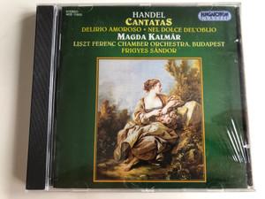 Haendel – Cantatas: Delirio Amoroso; Nel Dolce Del'Oblio / Magda Kalmár, Liszt Ferenc Chamber Orchestra , Conducted By Frigyes Sándor / Hungaroton Classic Audio CD 1996 Stereo / HCD 11653