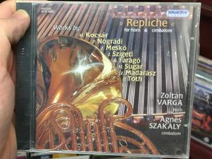 ''Repliche'' for horn & cimbalom / Works by M. Kocsar, P. Nogradi, I. Mesko, I, Szigeti, B. Farago, M. Sugar, I. Madarasz, P. Toth / Zoltan Varga - horn, Agnes Szakaly - cimbalom / Hungaroton Classic Audio CD 2009 Stereo / HCD 32601