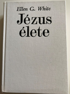 Jézus Élete by Ellen G. White / Hungarian edition of The desire of ages / Advent Kiadó Budapest / Hardcover 1990 2nd edition / Translation: Dr. Homoki Henriette, Dobos János (9637817115)