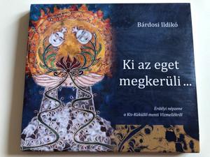 Bárdosi Ildikó – Ki Az Eget Megkerüli… / Erdélyi Népzene A Kis-Küküllő Menti Vízmellékről / Audio CD 2016 / bi1