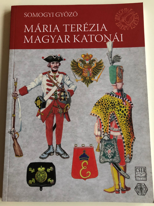 Mária Terézia Magyar Katonái by Somogyi Győző / Hungarian soldiers of Maria Theresa / Cser Kiadó 2011 / Paperback (9789632781921)