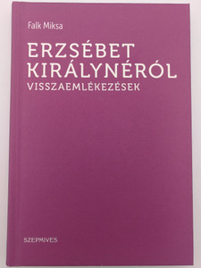 Erzsébet Királynéról visszaemlékezések by Falk Miksa / Reminiscences of Queen Elizabeth / Szépmíves / Athenaeum kiadó 2016 / Hardcover (9786155662102)
