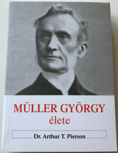 Müller György élete & Müller György naplójából & Az igazi hit és imádság / The Biography of George Mueller of Bristol & The Diary of George Muller & True Faith and True Prayer - Hungarian Language Edition (9786155189760)