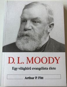 The Shorter Life of D. L. Moody - Hungarian Language Edition by Arthur P. Fitt / D.L. Moody - Egy világhírű evangélista élete (9639434604)
