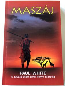 Maszáj - Az evangélium sorsfordító ereje egy afrikai törzs életében / Maasai - An African Drama Of Tribal Life by Paul White / Hungarian Language Edition (9786155189548)