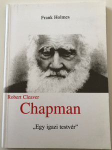 R. C. Chapman - Egy Igazi Testvér / Brother Indeed: The Life of Robert Cleaver Chapman by Frank Holmes / Hungarian Language Edition (9639012904)