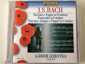 Hungaroton Echo Collection / J. S. Bach - Toccata & Fugue in D minor, Pastorale in F major, Toccata, Adagio & Fugue in C major / Gabor Lehotka - organ / Hungaroton Classic Audio CD 2005 Stereo / HRC 1056