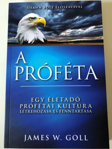 A Próféta - Egy életadó prófétai kultúra létrehozása és fenntartása by James W. Goll / Hungarian edition of The Prophet - Creating and Sustaining a Life-Giving Prophetic Culture / Immanuel Szószóró 2020 / Paperback / Foreword by Shawn Bolz (9786156017109)