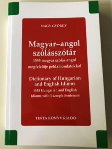 Magyar - angol szólás szótár / 1555 magyar szólás angol megfelelője példamondatokkal / by Nagy György / Tinta Könyvkiadó / Dictionary of Hungarian and English Idioms with example sentences (9789634091738)