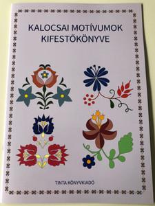 Kalocsai motívumok kifestőkönyve / Editor: Horváth Ágnes / Tinta Könyvkiadó / Coloring Book of Kalocsa Motifs (9789634090816)