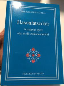 Hasonlatszótár / A magyar nyelv régi és új szóláshasonlatai / by Balázsi József Attila / Tinta Könyvkiadó / Hungarian Simile Dictionary (9789634091066)