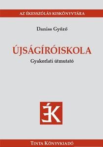 Újságíróiskola / Gyakorlati útmutató / by Daniss Győző / Tinta Könyvkiadó / School of Journalism (9786155219030)