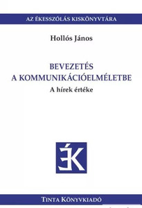 Bevezetés a kommunikációelméletbe / A hírek értéke / by Hollós János / Tinta Könyvkiadó / Introduction to communication theory (9786155219382)