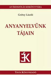 Anyanyelvünk tájain / written by Grétsy László / Tinta Könyvkiadó / In the lands of our mother tongue (9789634090335)