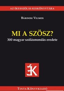 Mi a szösz? / 300 magyar szólásmondás eredete / by Bárdosi Vilmos / Tinta Könyvkiadó / What the dilly? / Origin of 300 Hungarian sayings (9789634091875)