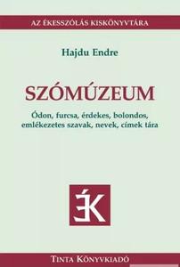 Szómúzeum / Ódon, furcsa, érdekes, bolondos, emlékezetes szavak, nevek, címek tára / by Hajdu Endre / Tinta Könyvkiadó / Word Museum (9789637094866)