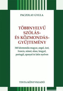 Többnyelvű szólás és közmondásgyűjtemény / 340 közmondás magyar, angol, észt, francia, német, olasz, lengyel, portugál, spanyol és latin nyelven / by Paczolay Gyula / Tinta Könyvkiadó / 340 proverbs in Hungarian, English, Estonian, French, German, Italian, Polish, Portuguese, Spanish and Latin