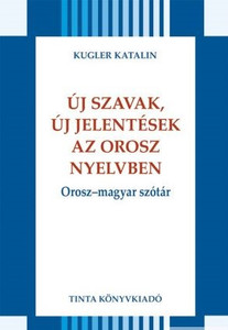 Új szavak, új jelentések az orosz nyelvben / Orosz–magyar szótár / by Kugler Katalin / Tinta Könyvkiadó / New words, new meanings in Russian (9789634090946)