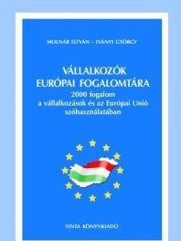 Vállalkozók európai fogalomtára / 2000 fogalom a vállalkozások és az Európai Unió szóhasználatában / by Molnár István, Iványi György / Tinta Könyvkiadó / European Glossary for Entrepreneurs (963709461X)